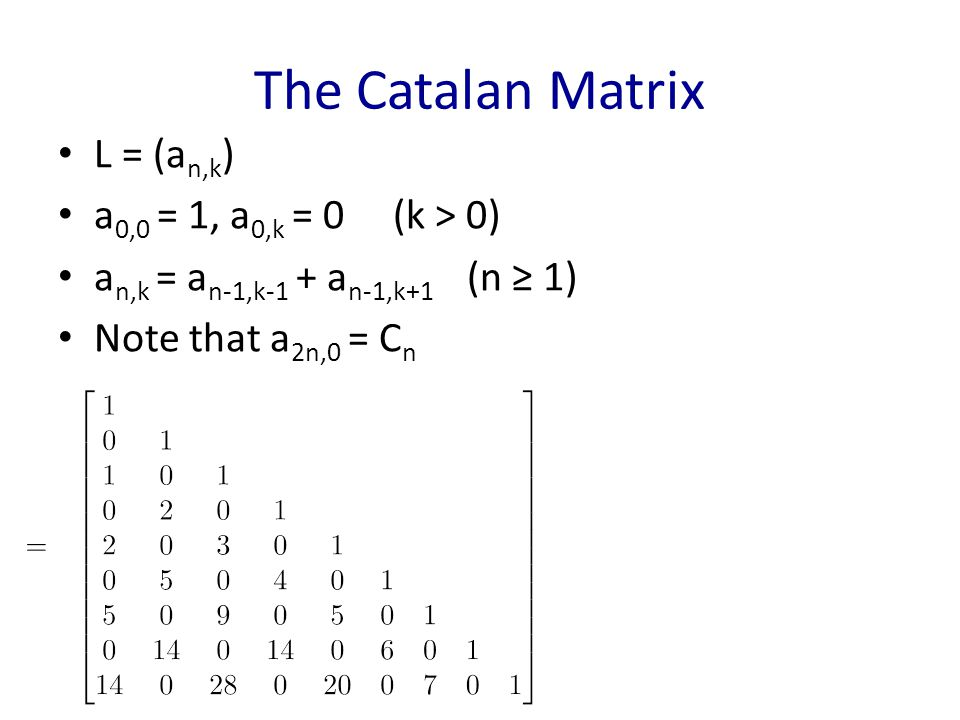The Catalan Matrix L = (a n,k ) a 0,0 = 1, a 0,k = 0 (k > 0) a n,k = a n-1,k-1 + a n-1,k+1 (n ≥ 1) Note that a 2n,0 = C n