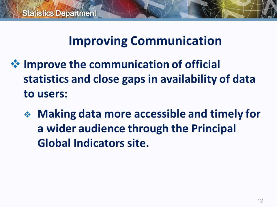 Improving Communication  Improve the communication of official statistics and close gaps in availability of data to users:  Making data more accessible and timely for a wider audience through the Principal Global Indicators site.