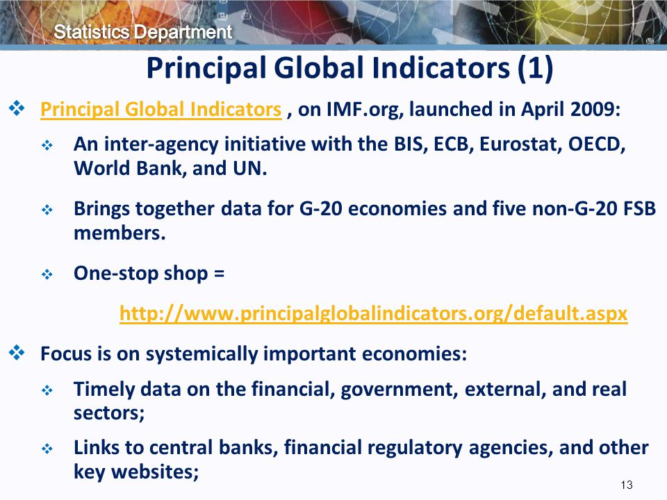 Principal Global Indicators (1)  Principal Global Indicators, on IMF.org, launched in April 2009: Principal Global Indicators  An inter-agency initiative with the BIS, ECB, Eurostat, OECD, World Bank, and UN.