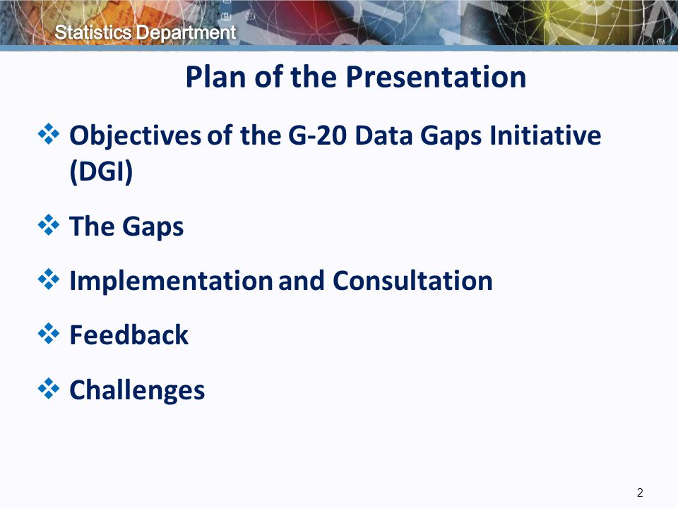 Plan of the Presentation  Objectives of the G-20 Data Gaps Initiative (DGI)  The Gaps  Implementation and Consultation  Feedback  Challenges 2