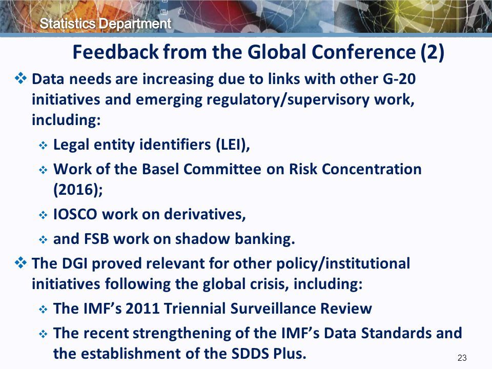 Feedback from the Global Conference (2)  Data needs are increasing due to links with other G-20 initiatives and emerging regulatory/supervisory work, including:  Legal entity identifiers (LEI),  Work of the Basel Committee on Risk Concentration (2016);  IOSCO work on derivatives,  and FSB work on shadow banking.