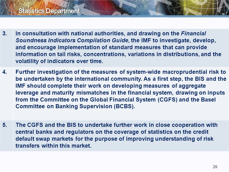 29 3.In consultation with national authorities, and drawing on the Financial Soundness Indicators Compilation Guide, the IMF to investigate, develop, and encourage implementation of standard measures that can provide information on tail risks, concentrations, variations in distributions, and the volatility of indicators over time.