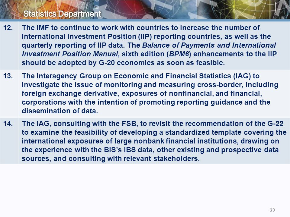 12.The IMF to continue to work with countries to increase the number of International Investment Position (IIP) reporting countries, as well as the quarterly reporting of IIP data.