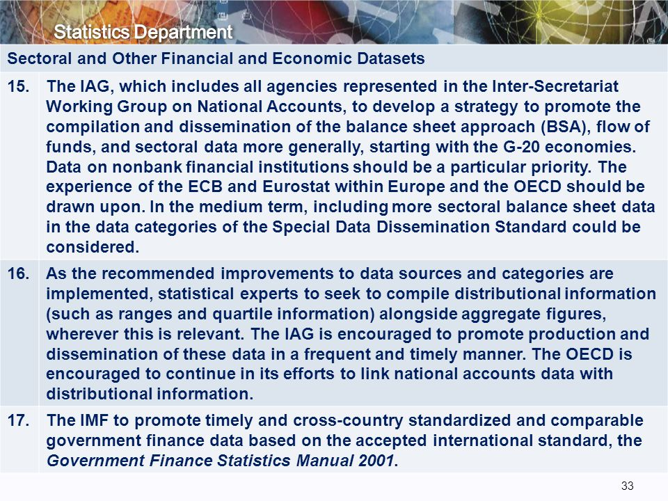 33 Sectoral and Other Financial and Economic Datasets 15.The IAG, which includes all agencies represented in the Inter-Secretariat Working Group on National Accounts, to develop a strategy to promote the compilation and dissemination of the balance sheet approach (BSA), flow of funds, and sectoral data more generally, starting with the G-20 economies.