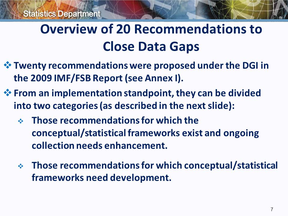 Overview of 20 Recommendations to Close Data Gaps  Twenty recommendations were proposed under the DGI in the 2009 IMF/FSB Report (see Annex I).