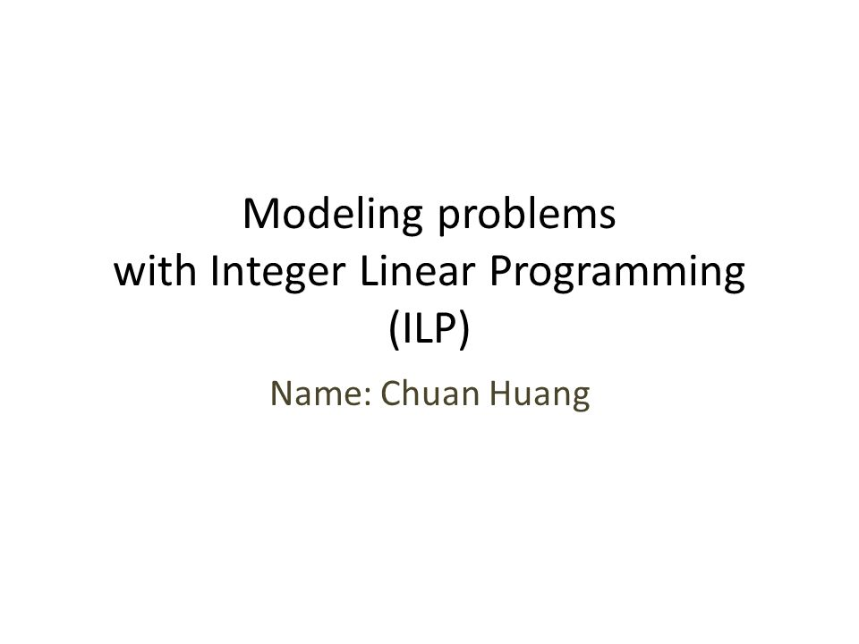 Modeling problems with Integer Linear Programming (ILP) Name: Chuan Huang