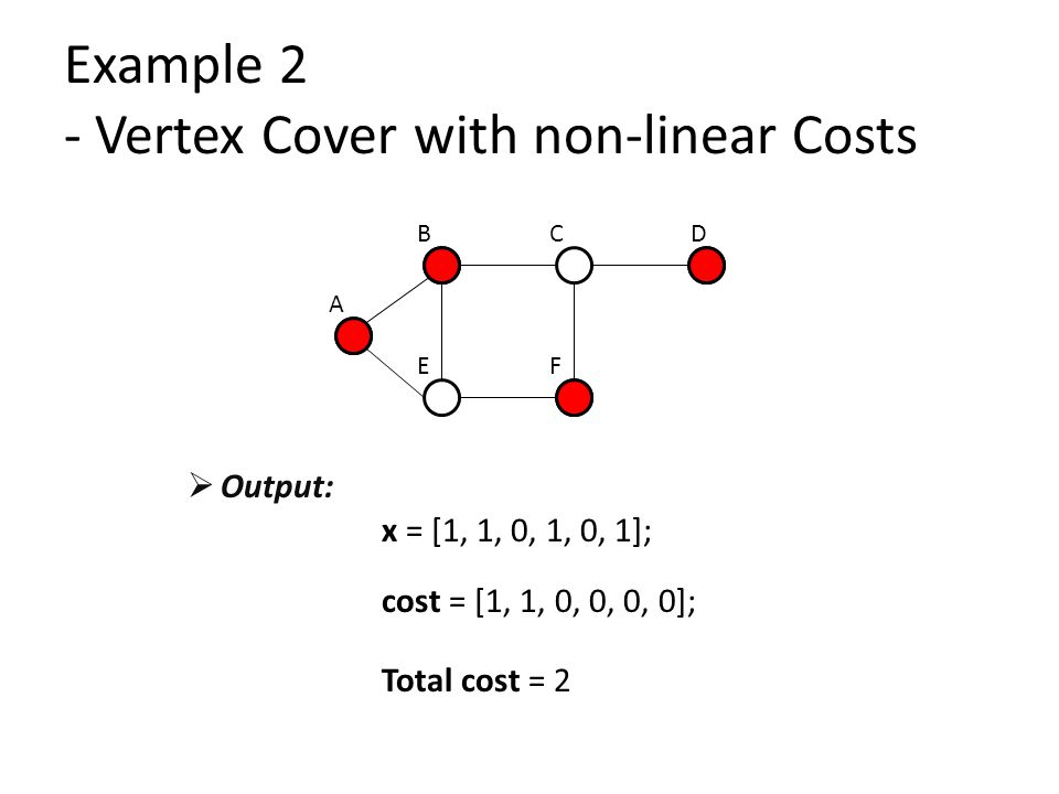 Example 2 - Vertex Cover with non-linear Costs A BCD EF x = [1, 1, 0, 1, 0, 1]; cost = [1, 1, 0, 0, 0, 0]; Total cost = 2  Output: