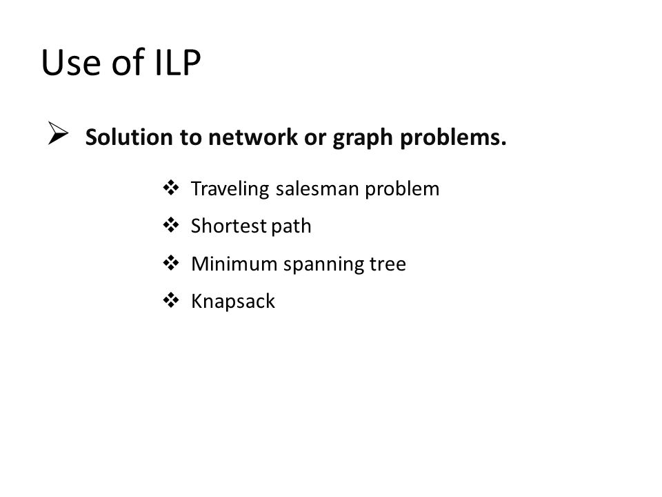 Use of ILP  Solution to network or graph problems.  Traveling salesman problem  Shortest path  Minimum spanning tree  Knapsack