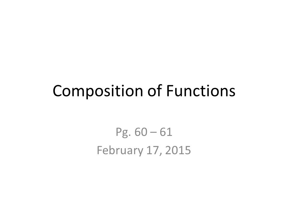 Composition of Functions Pg. 60 – 61 February 17, 2015