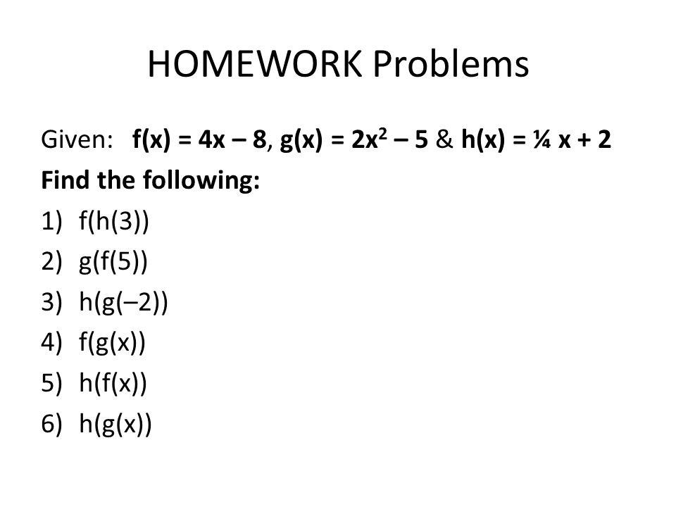 HOMEWORK Problems Given: f(x) = 4x – 8, g(x) = 2x 2 – 5 & h(x) = ¼ x + 2 Find the following: 1)f(h(3)) 2)g(f(5)) 3)h(g(–2)) 4)f(g(x)) 5)h(f(x)) 6)h(g(x))
