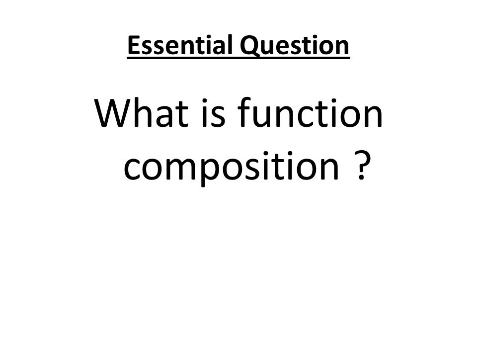 Essential Question What is function composition ?