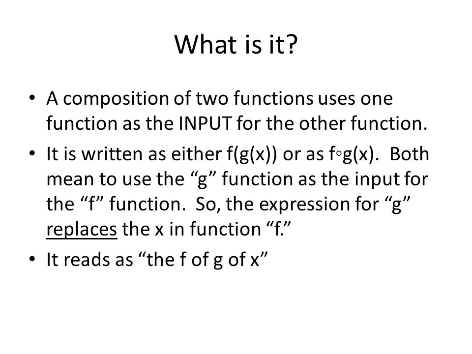 What is it? A composition of two functions uses one function as the INPUT for the other function. It is written as either f(g(x)) or as f◦g(x). Both m