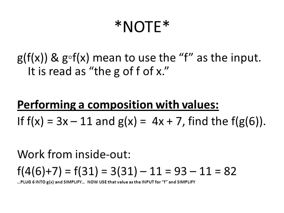 "*NOTE* g(f(x)) & g◦f(x) mean to use the ""f"" as the input. It is read as ""the g of f of x."" Performing a composition with values: If f(x) = 3x – 11 and"