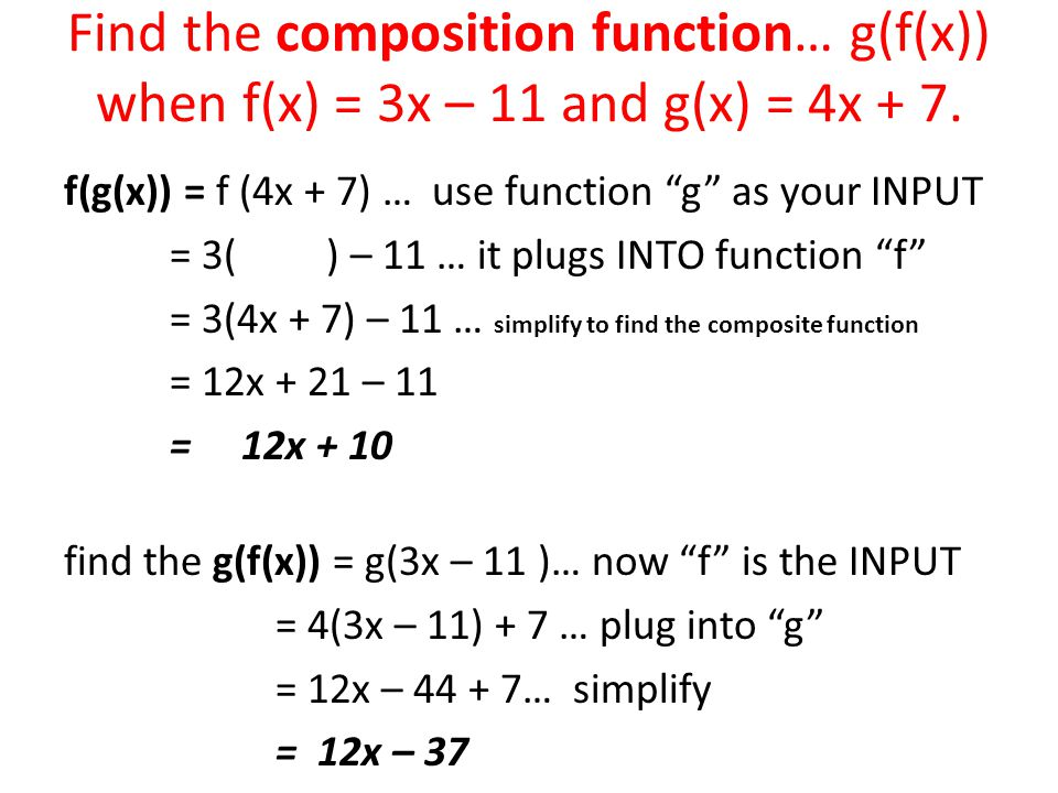 "Find the composition function… g(f(x)) when f(x) = 3x – 11 and g(x) = 4x + 7. f(g(x)) = f (4x + 7) … use function ""g"" as your INPUT = 3( ) – 11 … it p"