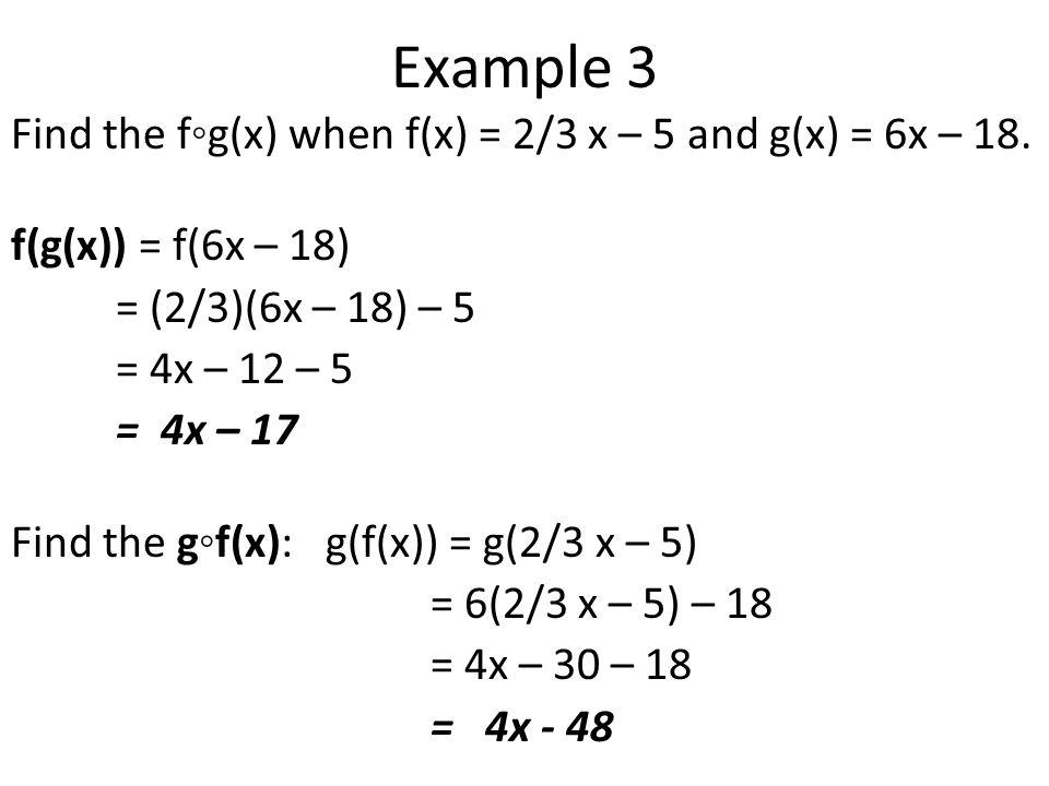 Example 3 Find the f◦g(x) when f(x) = 2/3 x – 5 and g(x) = 6x – 18.