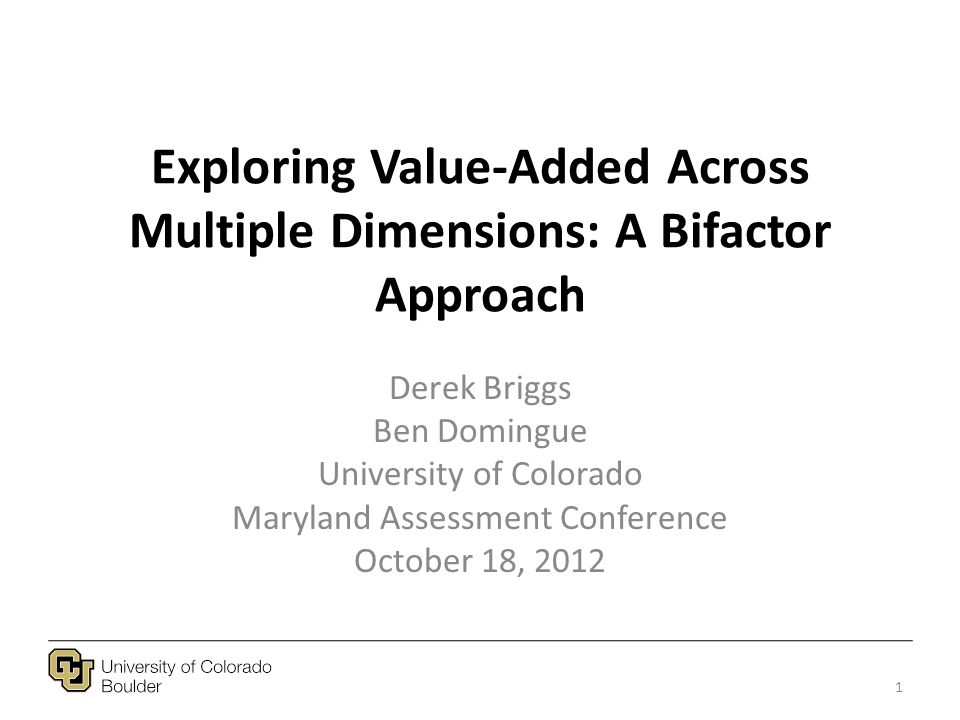 Exploring Value-Added Across Multiple Dimensions: A Bifactor Approach Derek Briggs Ben Domingue University of Colorado Maryland Assessment Conference October 18, 2012 1
