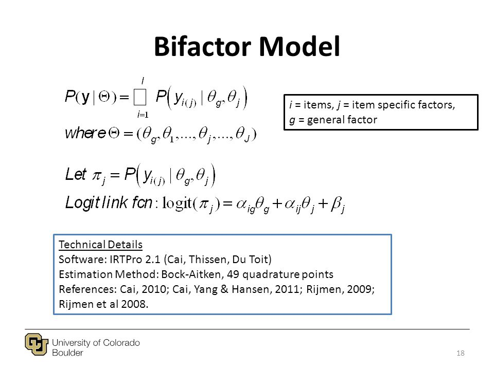 Bifactor Model 18 i = items, j = item specific factors, g = general factor Technical Details Software: IRTPro 2.1 (Cai, Thissen, Du Toit) Estimation Method: Bock-Aitken, 49 quadrature points References: Cai, 2010; Cai, Yang & Hansen, 2011; Rijmen, 2009; Rijmen et al 2008.