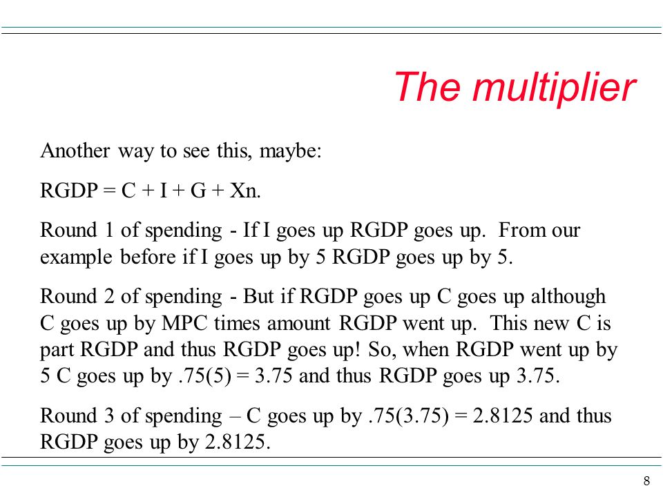 9 The multiplier So the initial spending ignites more rounds of spending and all contribute to increased RGDP.