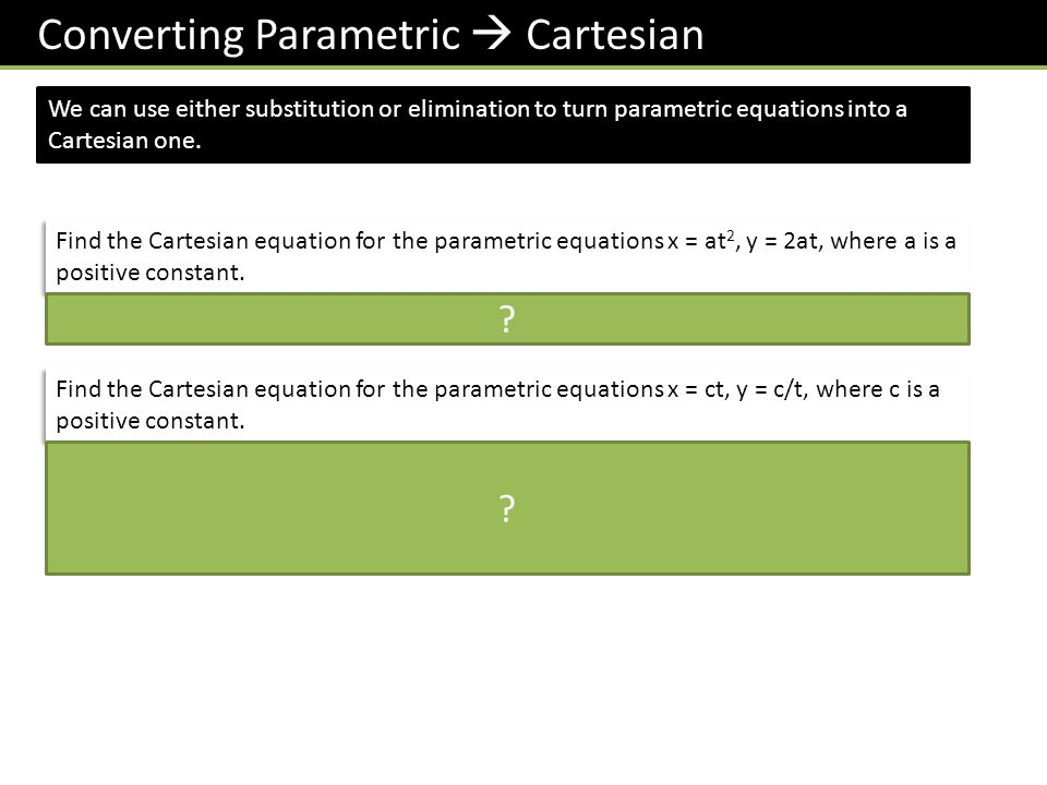 Converting Parametric  Cartesian We can use either substitution or elimination to turn parametric equations into a Cartesian one.
