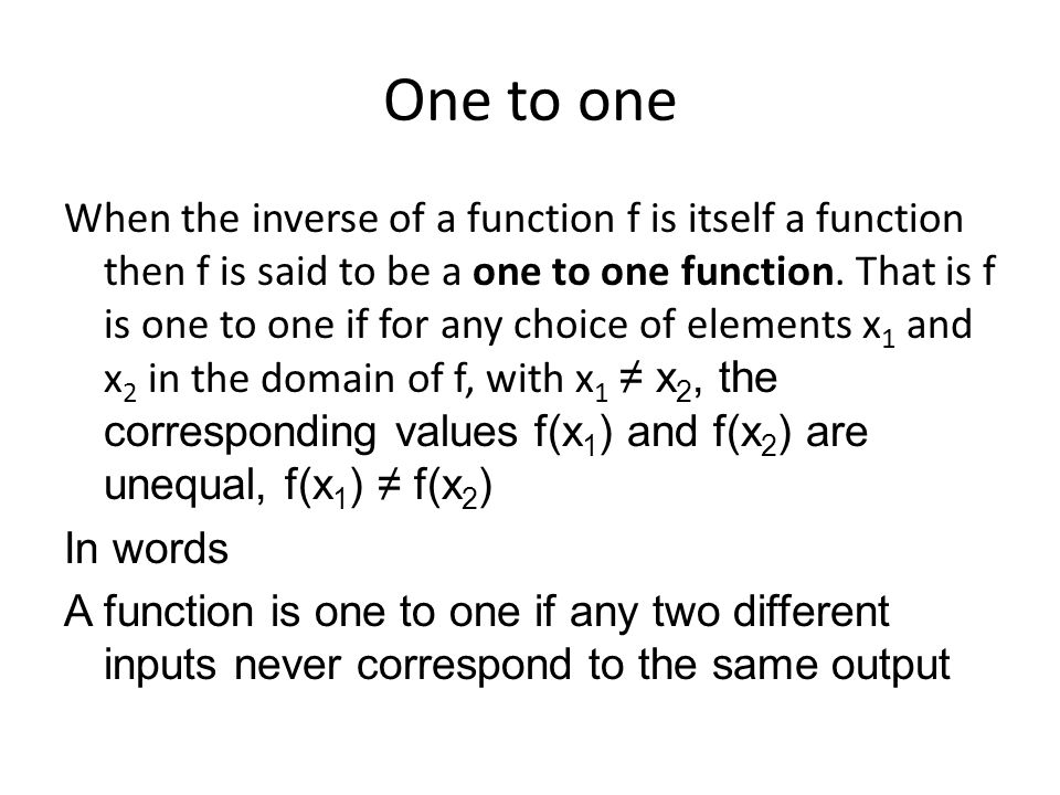 One to one When the inverse of a function f is itself a function then f is said to be a one to one function. That is f is one to one if for any choice
