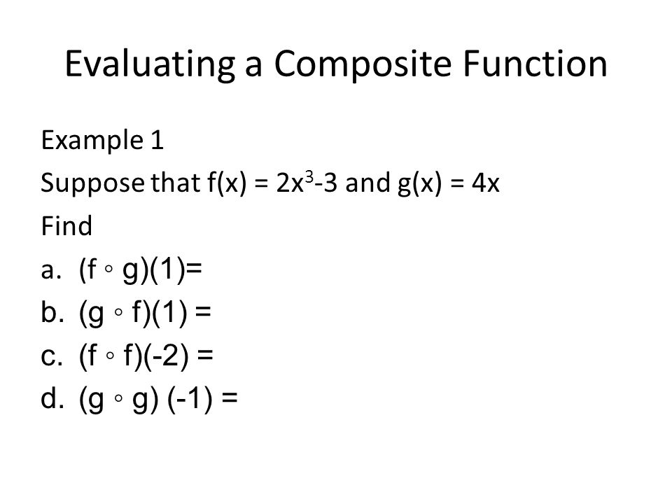 Finding a Composite Function Example 2 Suppose that f(x)= x 2 +3x-1 and g(x) = 2x+3 Find a.f ◦ g and state the domain of each composite function