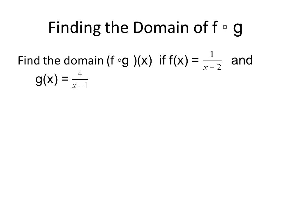 Solution Domain of g is {x │x ≠ 1} Therefore 1 has to be excluded from the domain of the composite Domain of f is {x│x≠ -2} This means g(x) can never equal -2 we need to solve for g(x) = -2