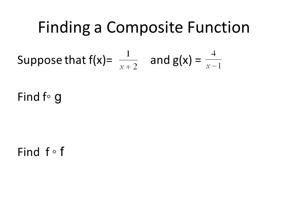 Finding a Composite Function Suppose that f(x)= and g(x) = Find f ◦ g Find f ◦ f