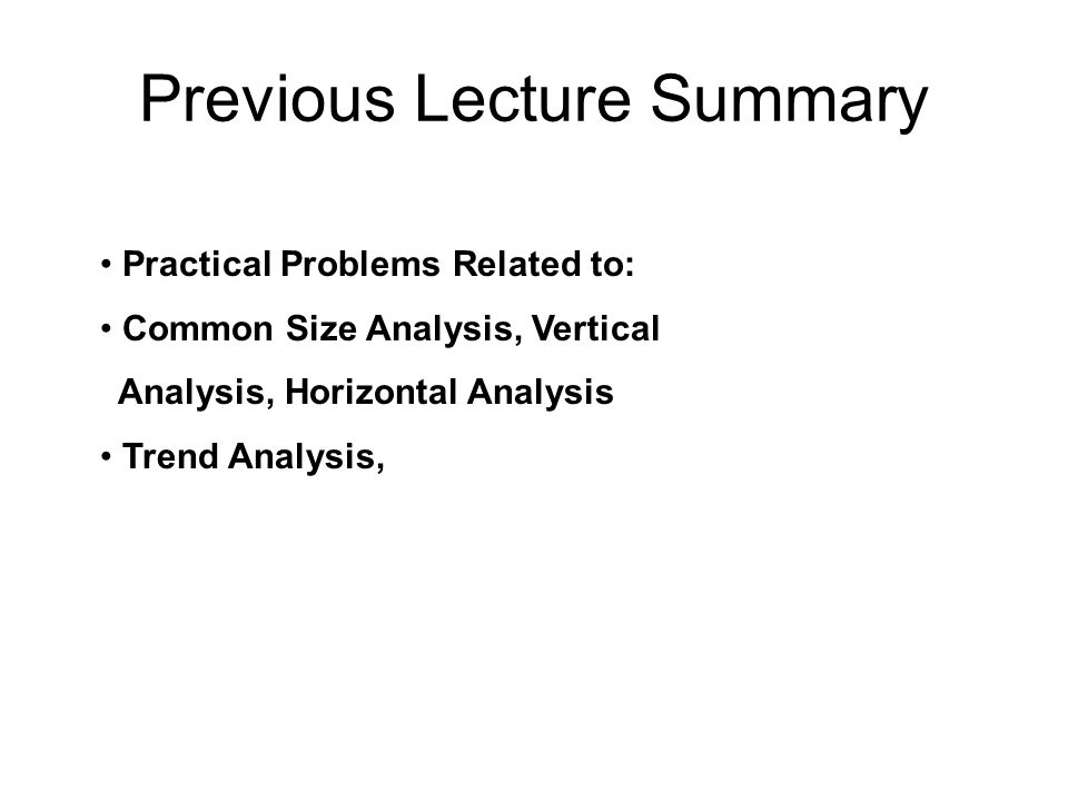Previous Lecture Summary Practical Problems Related to: Common Size Analysis, Vertical Analysis, Horizontal Analysis Trend Analysis,