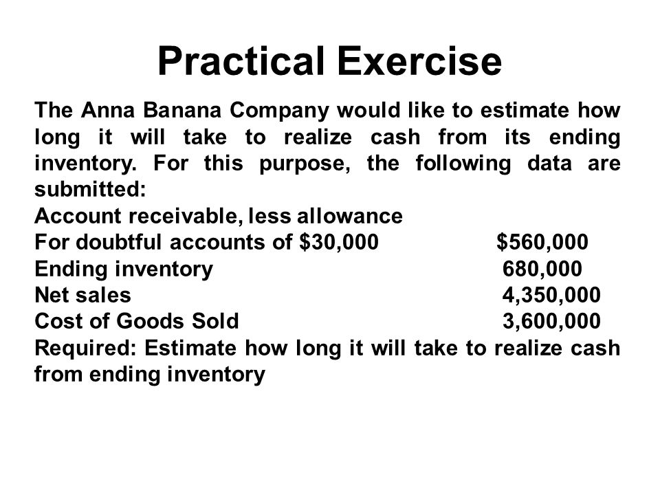 Practical Exercise The Anna Banana Company would like to estimate how long it will take to realize cash from its ending inventory. For this purpose, t