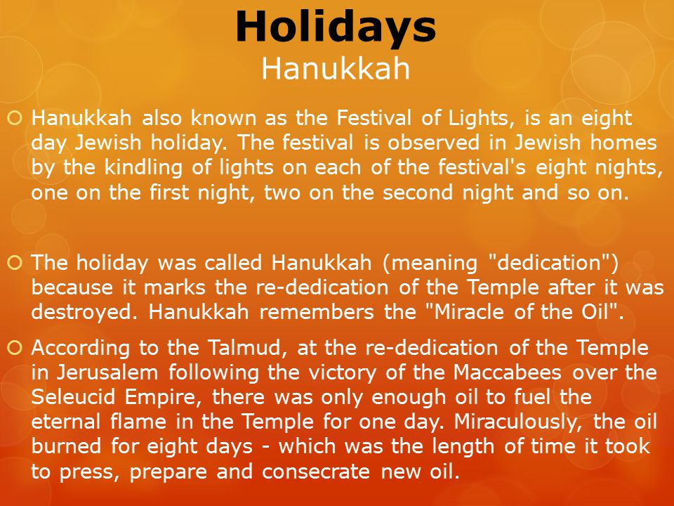 Holidays Hanukkah  Hanukkah also known as the Festival of Lights, is an eight day Jewish holiday.