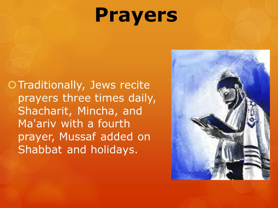 Prayers  Traditionally, Jews recite prayers three times daily, Shacharit, Mincha, and Ma ariv with a fourth prayer, Mussaf added on Shabbat and holidays.