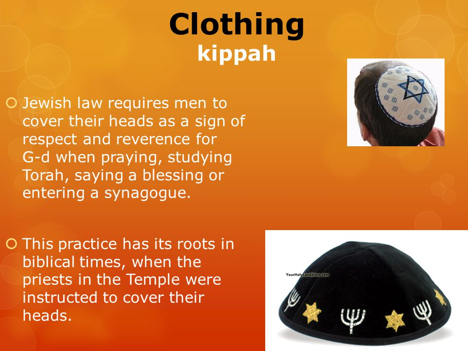 Clothing kippah  Jewish law requires men to cover their heads as a sign of respect and reverence for G ‑ d when praying, studying Torah, saying a blessing or entering a synagogue.
