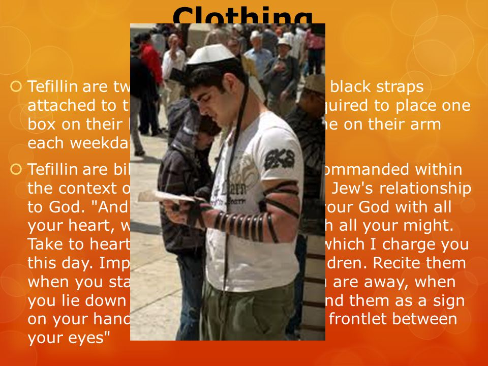 Clothing Tefillin  Tefillin are two small black boxes with black straps attached to them; Jewish men are required to place one box on their head and tie the other one on their arm each weekday morning.