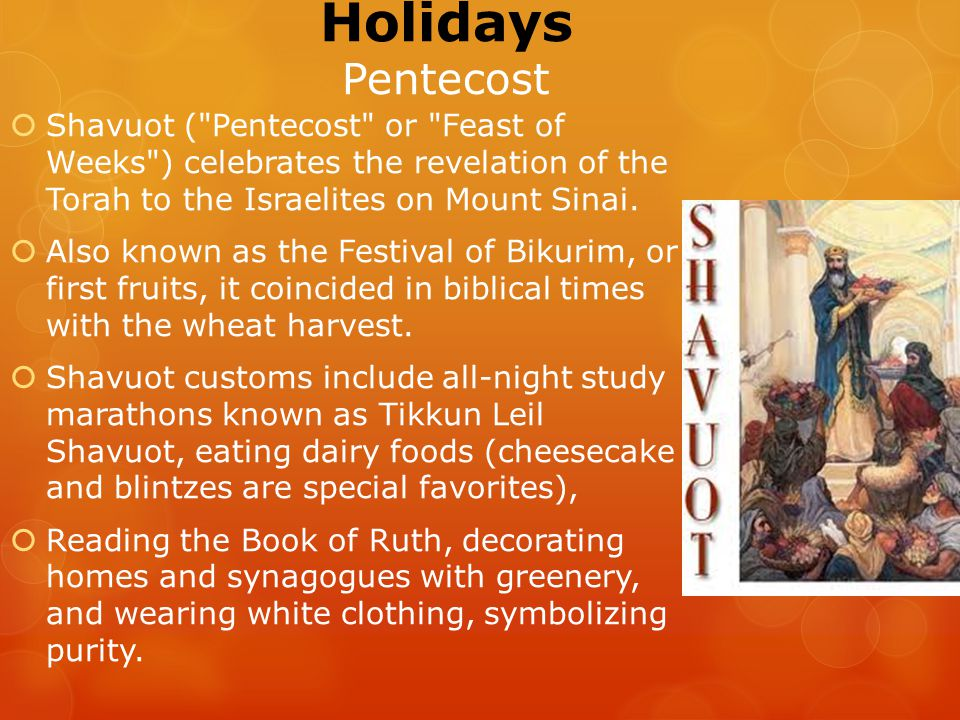 Holidays Pentecost  Shavuot ( Pentecost or Feast of Weeks ) celebrates the revelation of the Torah to the Israelites on Mount Sinai.