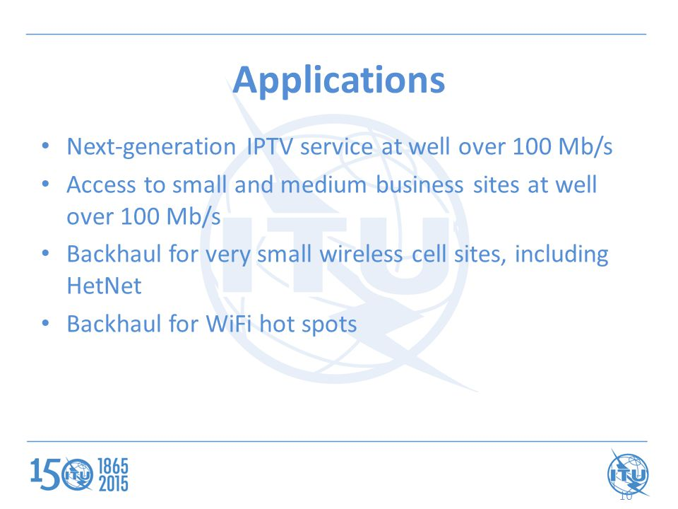 10 Applications Next-generation IPTV service at well over 100 Mb/s Access to small and medium business sites at well over 100 Mb/s Backhaul for very small wireless cell sites, including HetNet Backhaul for WiFi hot spots