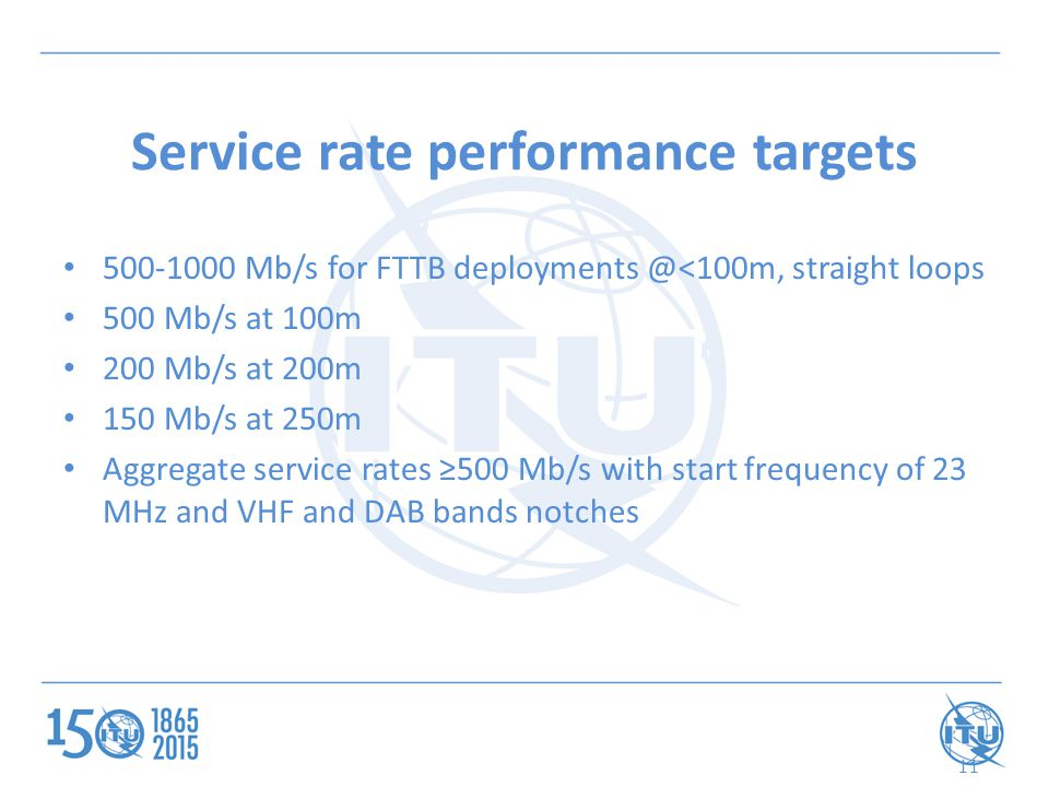 11 Service rate performance targets 500-1000 Mb/s for FTTB deployments @<100m, straight loops 500 Mb/s at 100m 200 Mb/s at 200m 150 Mb/s at 250m Aggregate service rates ≥500 Mb/s with start frequency of 23 MHz and VHF and DAB bands notches