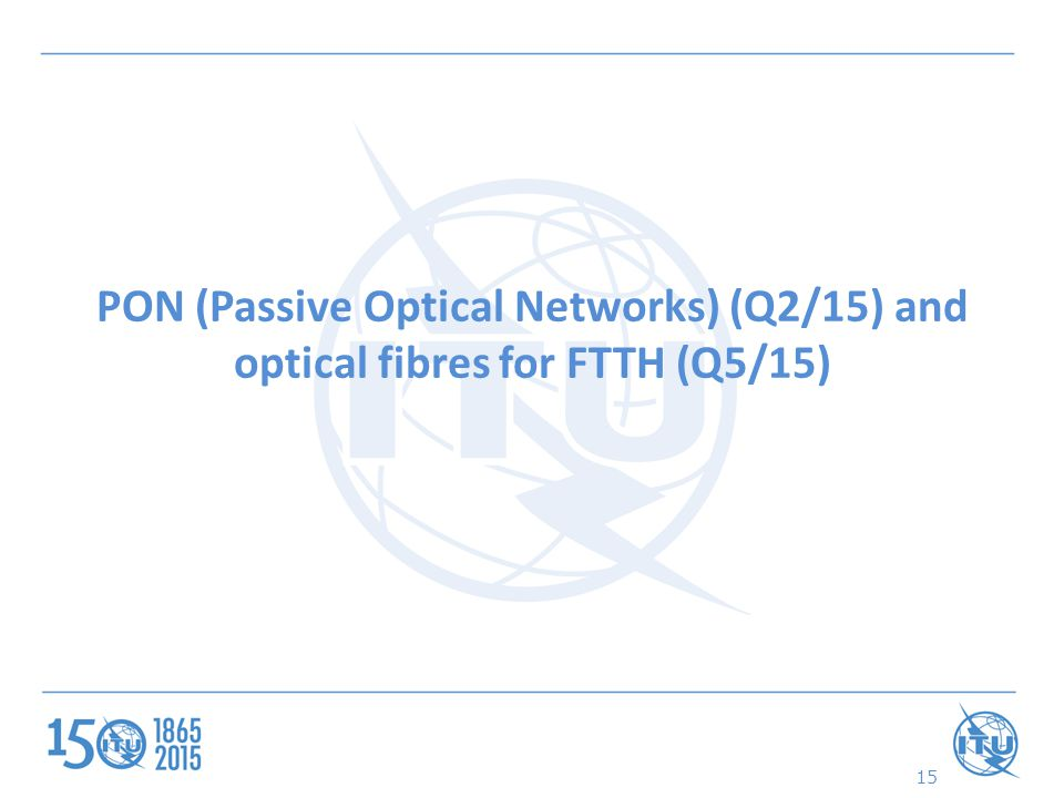 PON (Passive Optical Networks) (Q2/15) and optical fibres for FTTH (Q5/15) 15