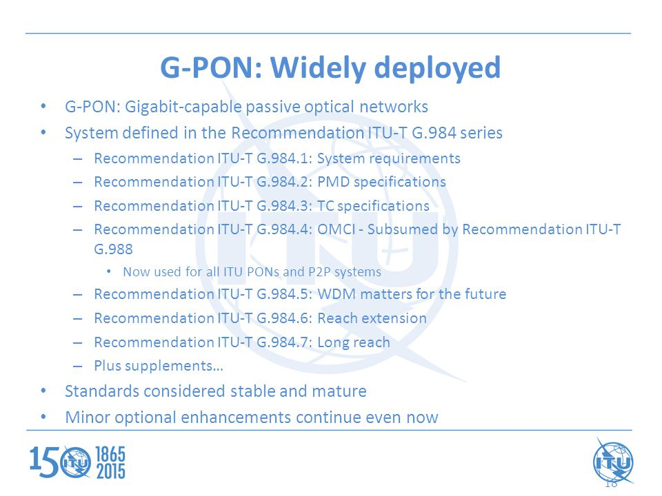 G-PON: Widely deployed G-PON: Gigabit-capable passive optical networks System defined in the Recommendation ITU-T G.984 series – Recommendation ITU-T G.984.1: System requirements – Recommendation ITU-T G.984.2: PMD specifications – Recommendation ITU-T G.984.3: TC specifications – Recommendation ITU-T G.984.4: OMCI - Subsumed by Recommendation ITU-T G.988 Now used for all ITU PONs and P2P systems – Recommendation ITU-T G.984.5: WDM matters for the future – Recommendation ITU-T G.984.6: Reach extension – Recommendation ITU-T G.984.7: Long reach – Plus supplements… Standards considered stable and mature Minor optional enhancements continue even now 18