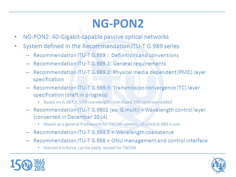 NG-PON2 NG-PON2: 40-Gigabit-capable passive optical networks System defined in the Recommendation ITU-T G.989 series – Recommendation ITU-T G.989 : Definitions and conventions – Recommendation ITU-T G.989.1: General requirements – Recommendation ITU-T G.989.2: Physical media dependent (PMD) layer specification – Recommendation ITU-T G.989.3: Transmission convergence (TC) layer specification (draft in progress) Based on G.987.3, with wavelength control and 10G upstream added – Recommendation ITU-T G.9802 (ex.