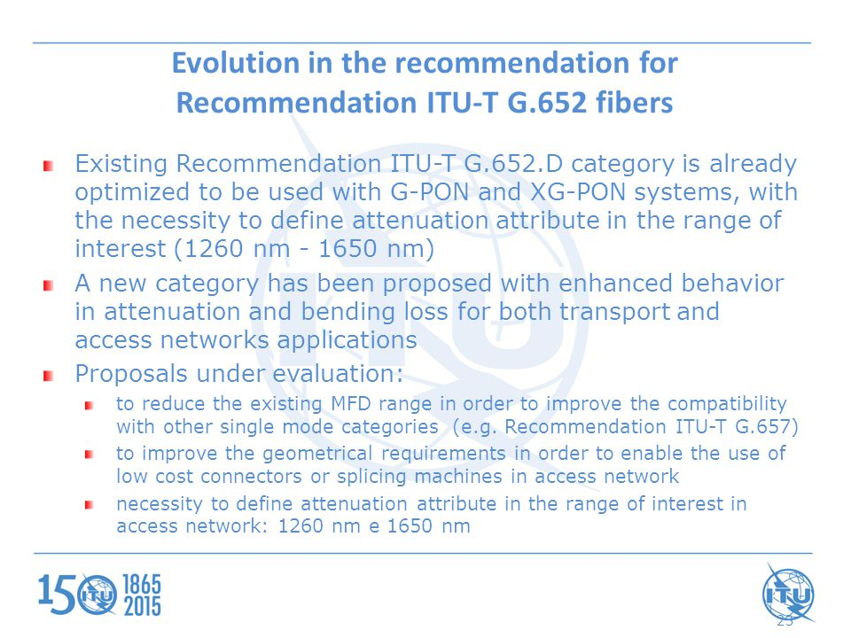Evolution in the recommendation for Recommendation ITU-T G.652 fibers Existing Recommendation ITU-T G.652.D category is already optimized to be used with G-PON and XG-PON systems, with the necessity to define attenuation attribute in the range of interest (1260 nm - 1650 nm) A new category has been proposed with enhanced behavior in attenuation and bending loss for both transport and access networks applications Proposals under evaluation: to reduce the existing MFD range in order to improve the compatibility with other single mode categories (e.g.