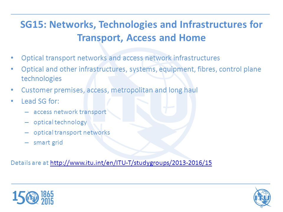 SG15: Networks, Technologies and Infrastructures for Transport, Access and Home Optical transport networks and access network infrastructures Optical and other infrastructures, systems, equipment, fibres, control plane technologies Customer premises, access, metropolitan and long haul Lead SG for: – access network transport – optical technology – optical transport networks – smart grid Details are at http://www.itu.int/en/ITU-T/studygroups/2013-2016/15http://www.itu.int/en/ITU-T/studygroups/2013-2016/15 4