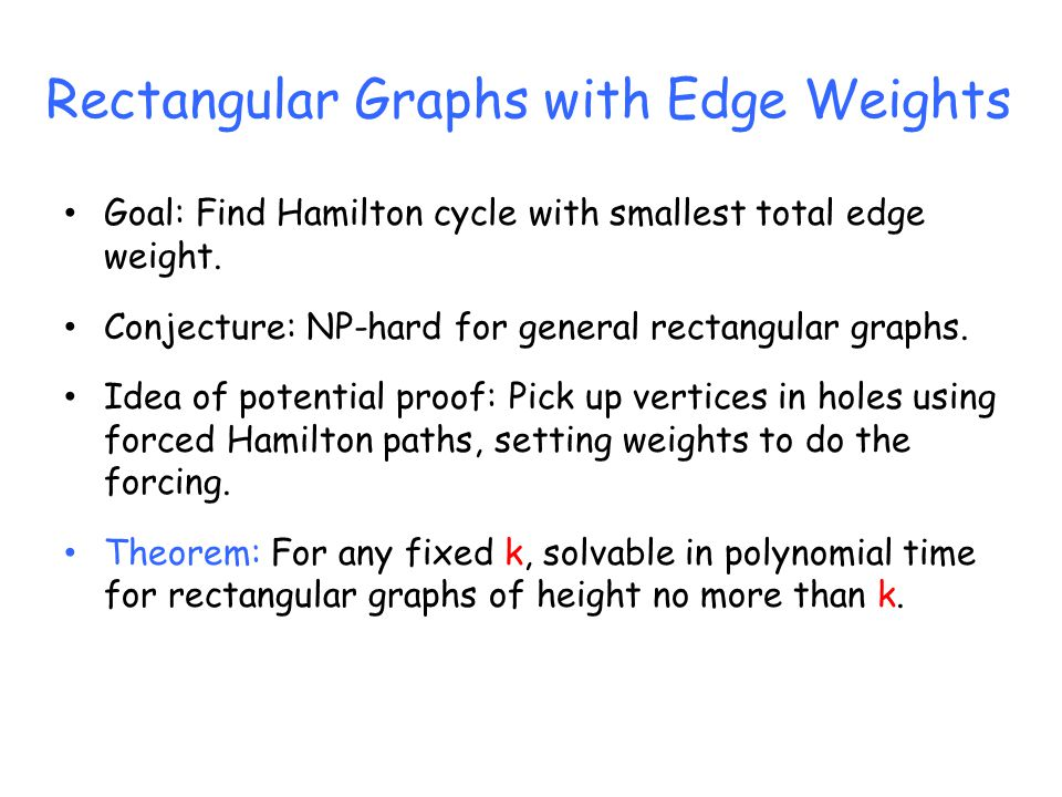 Rectangular Graphs with Edge Weights Goal: Find Hamilton cycle with smallest total edge weight.