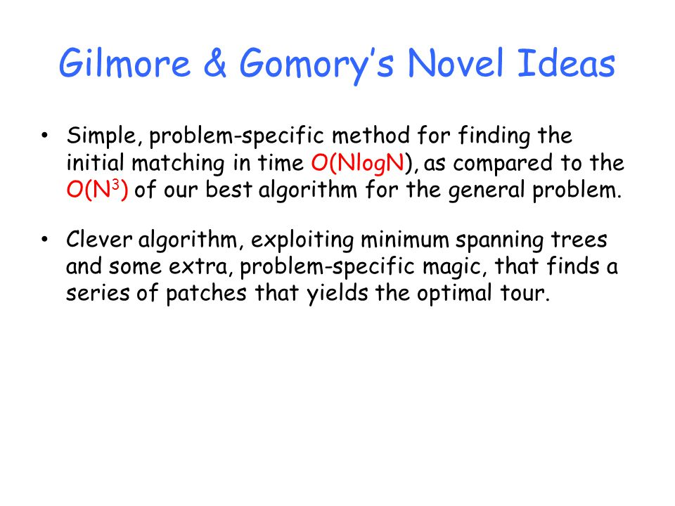 Gilmore & Gomory's Novel Ideas Simple, problem-specific method for finding the initial matching in time O(NlogN), as compared to the O(N 3 ) of our best algorithm for the general problem.