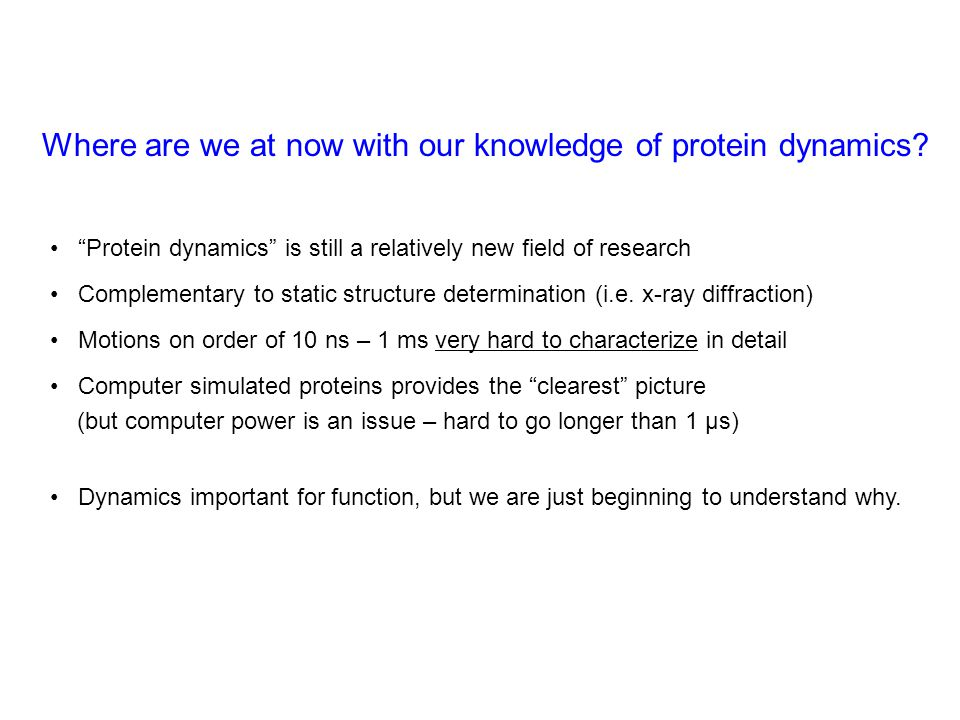 Protein dynamics is still a relatively new field of research Complementary to static structure determination (i.e.