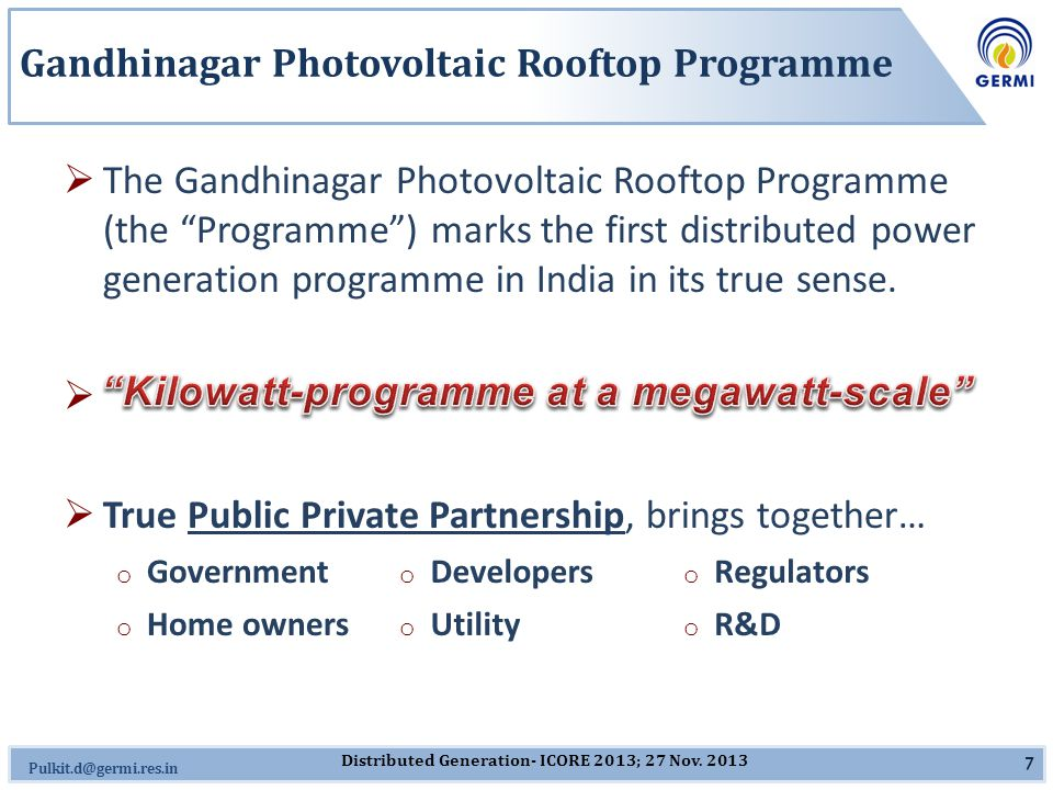 Omkar.J@germi.res.in Aim of Programme  Gandhinagar Photovoltaic Rooftop Programme aims for… o net 5 megawatt of photovoltaic installations… o in distributed kilowatt-sized photovoltaic systems… o through a PPP mode… o to promote clean energy and energy security...