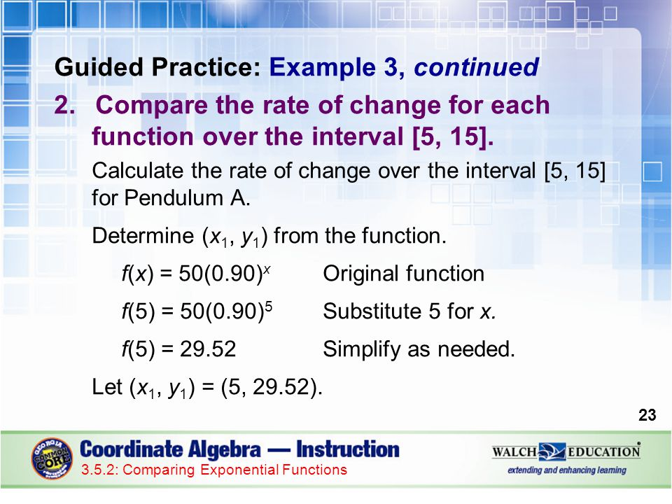 Guided Practice: Example 3, continued 2.Compare the rate of change for each function over the interval [5, 15].