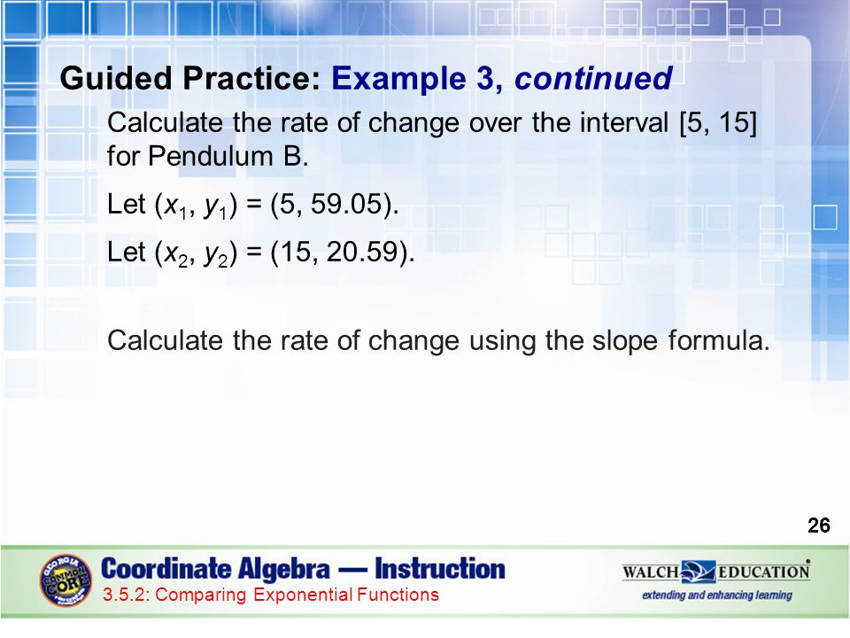 26 3.5.2: Comparing Exponential Functions Guided Practice: Example 3, continued Calculate the rate of change over the interval [5, 15] for Pendulum B.