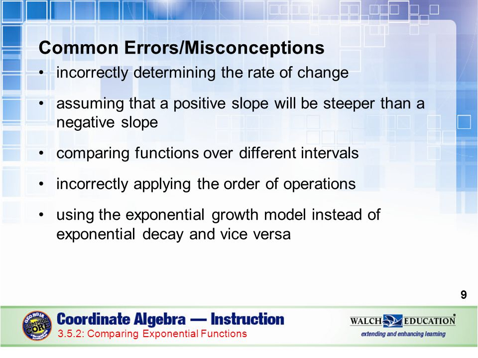 Common Errors/Misconceptions incorrectly determining the rate of change assuming that a positive slope will be steeper than a negative slope comparing functions over different intervals incorrectly applying the order of operations using the exponential growth model instead of exponential decay and vice versa 9 3.5.2: Comparing Exponential Functions