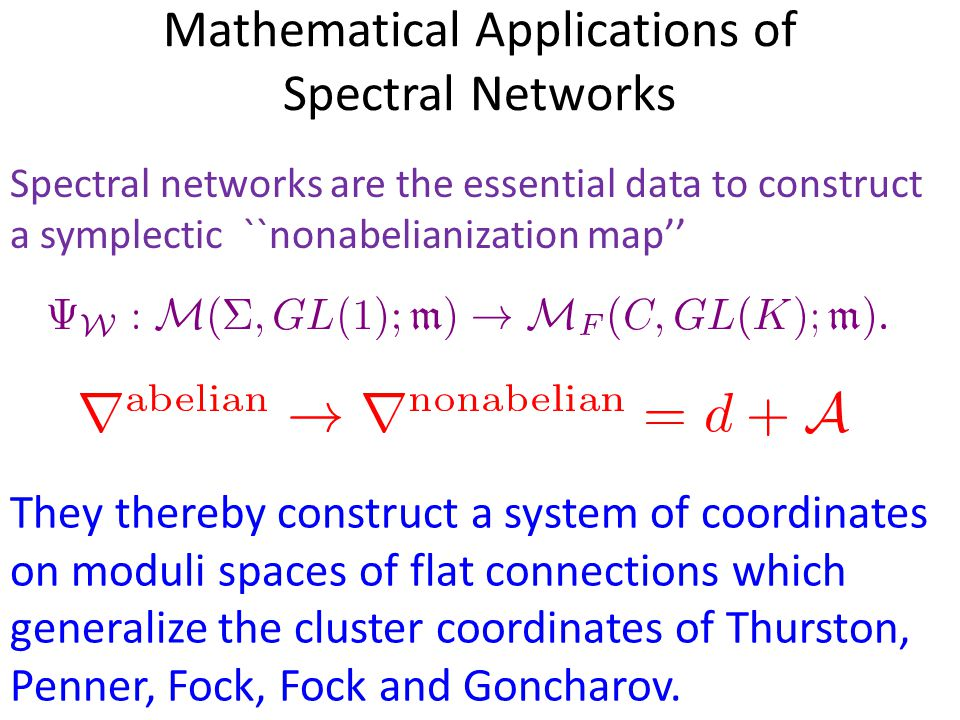 Mathematical Applications of Spectral Networks They thereby construct a system of coordinates on moduli spaces of flat connections which generalize the cluster coordinates of Thurston, Penner, Fock, Fock and Goncharov.