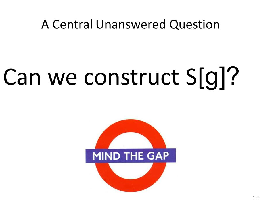 112 A Central Unanswered Question Can we construct S[ g]
